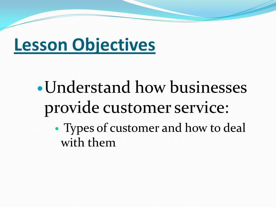 Lesson Objectives Understand how businesses provide customer service: