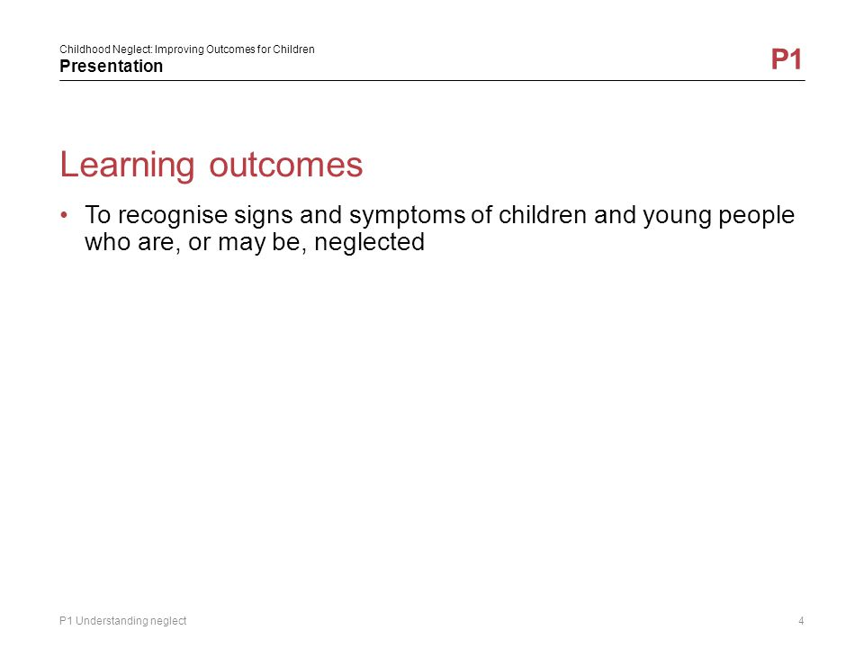 Learning outcomes To recognise signs and symptoms of children and young people who are, or may be, neglected.