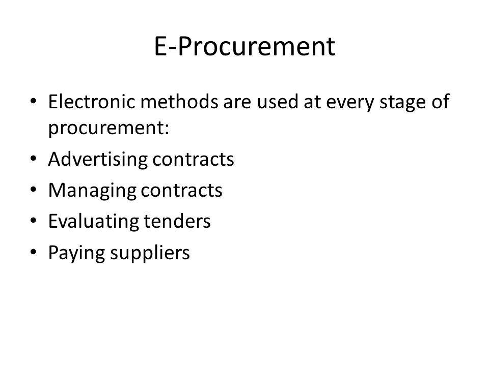 E-Procurement Electronic methods are used at every stage of procurement: Advertising contracts. Managing contracts.