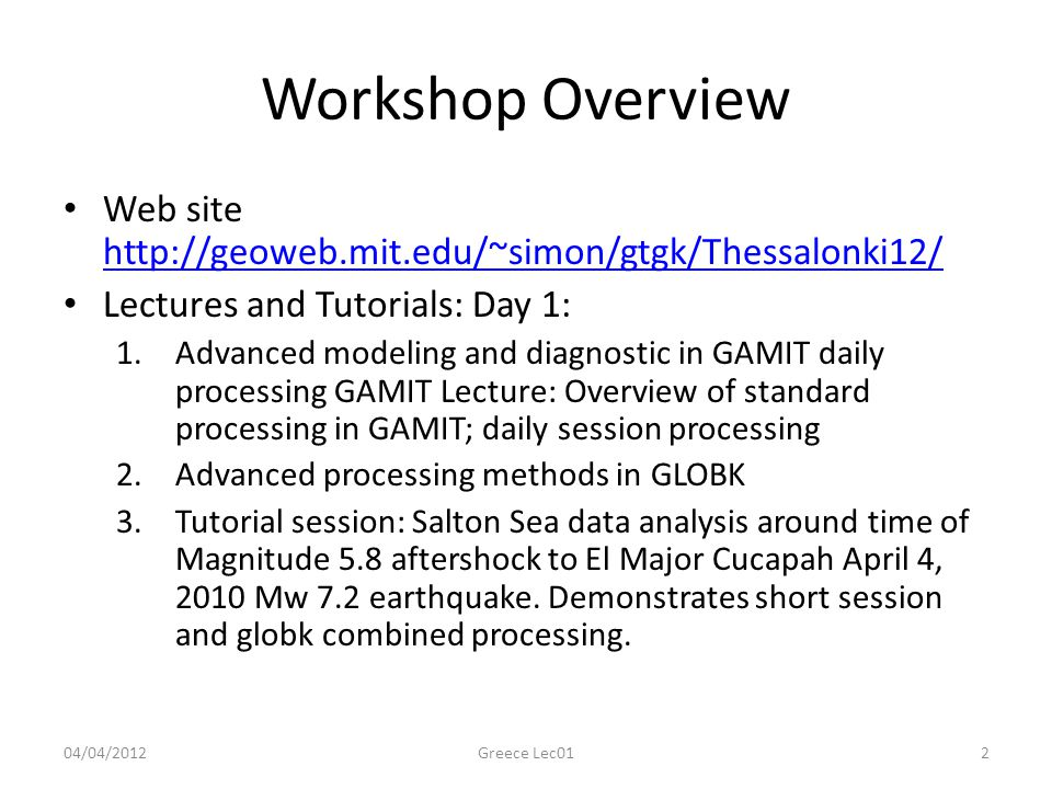 Workshop Overview Web site http://geoweb.mit.edu/~simon/gtgk/Thessalonki12/ Lectures and Tutorials: Day 1: