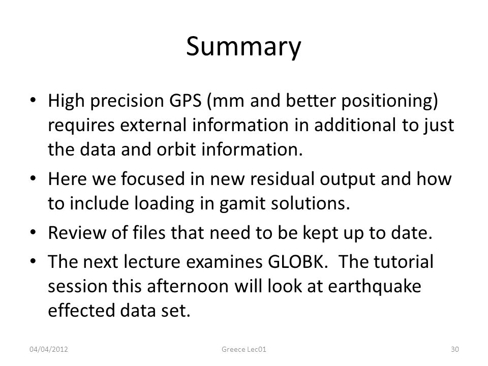 Summary High precision GPS (mm and better positioning) requires external information in additional to just the data and orbit information.