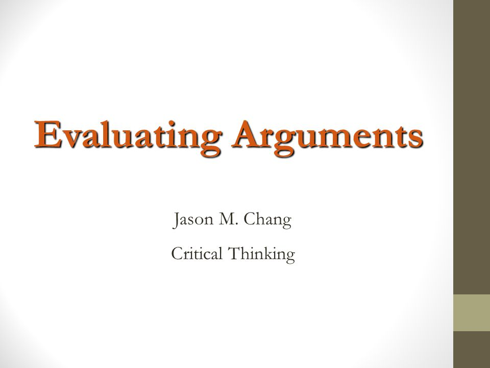 Evaluating Arguments Jason M. Chang Critical Thinking