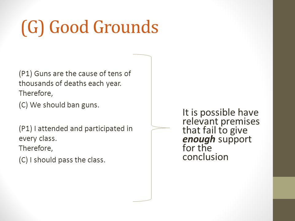 (G) Good Grounds (P1) Guns are the cause of tens of thousands of deaths each year. Therefore, (C) We should ban guns.