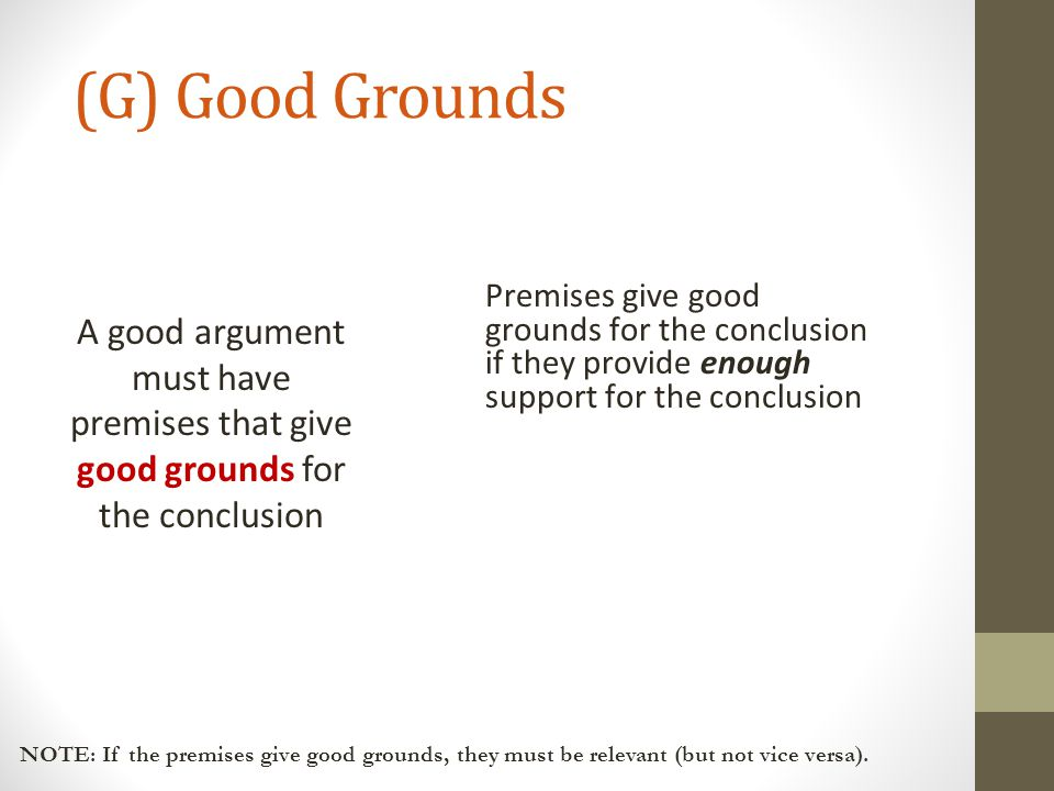 (G) Good Grounds A good argument must have premises that give good grounds for the conclusion.