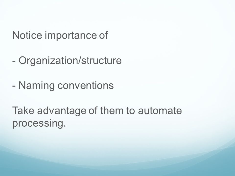Notice importance of - Organization/structure. - Naming conventions.