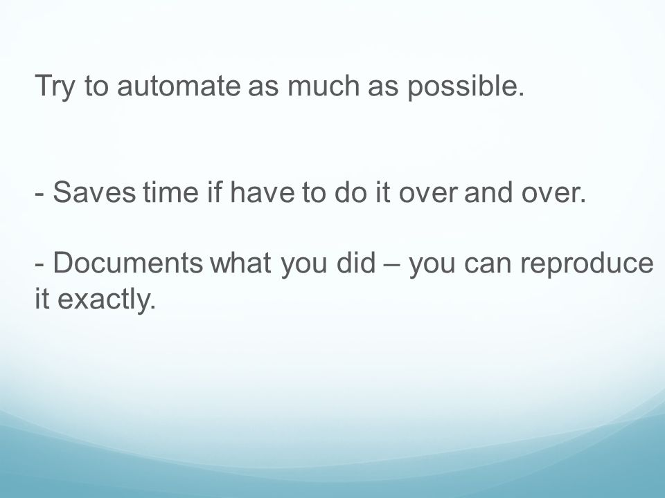 Try to automate as much as possible.