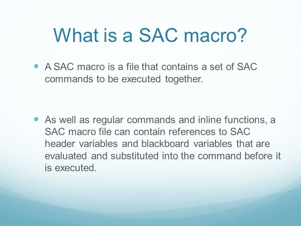 What is a SAC macro A SAC macro is a file that contains a set of SAC commands to be executed together.