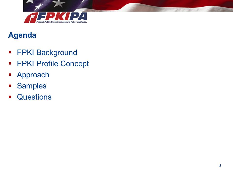 Agenda FPKI Background FPKI Profile Concept Approach Samples Questions