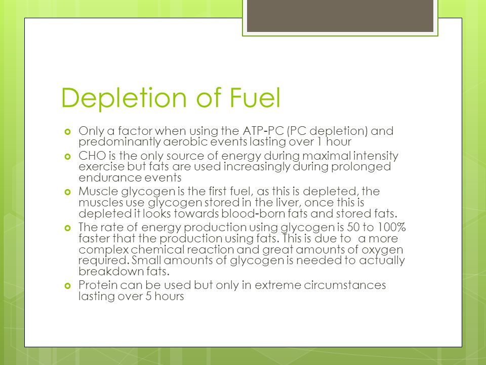 Depletion of Fuel Only a factor when using the ATP-PC (PC depletion) and predominantly aerobic events lasting over 1 hour.