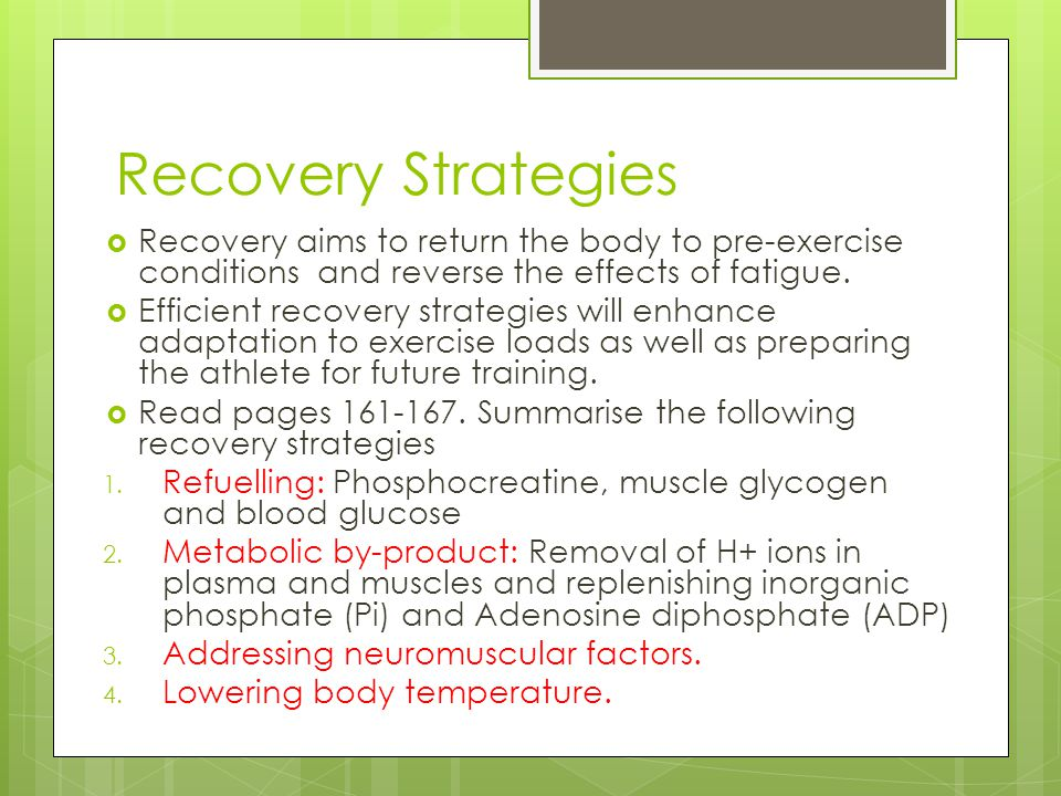 Recovery Strategies Recovery aims to return the body to pre-exercise conditions and reverse the effects of fatigue.