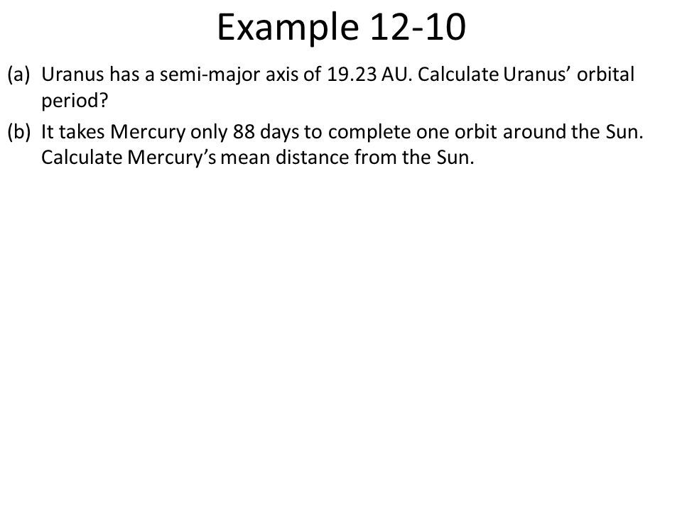 Example 12-10 Uranus has a semi-major axis of 19.23 AU. Calculate Uranus' orbital period