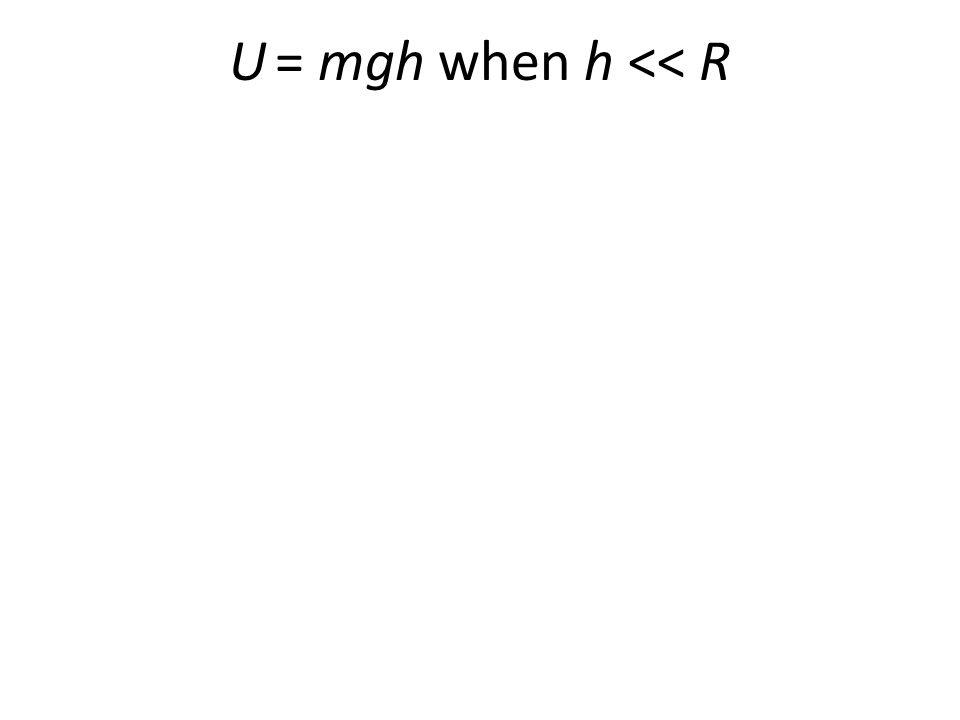 U = mgh when h << R