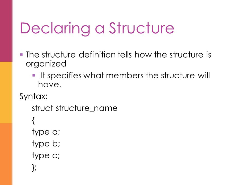 Declaring a Structure The structure definition tells how the structure is organized. It specifies what members the structure will have.
