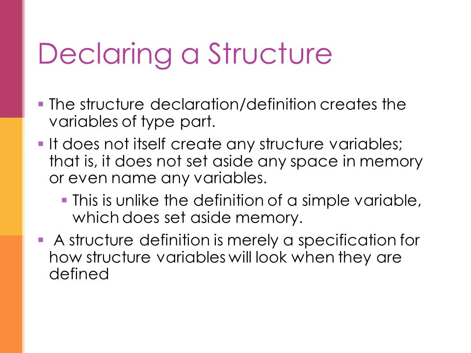 Declaring a Structure The structure declaration/definition creates the variables of type part.