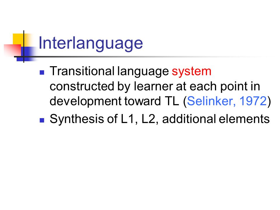 Interlanguage Transitional language system constructed by learner at each point in development toward TL (Selinker, 1972)
