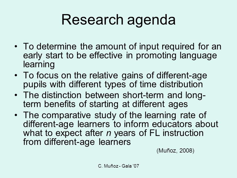 C. Muñoz - Gala 07 Research agenda. To determine the amount of input required for an early start to be effective in promoting language learning.