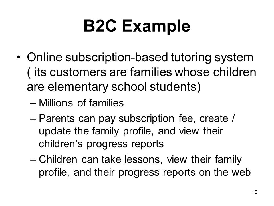 B2C Example Online subscription-based tutoring system ( its customers are families whose children are elementary school students)