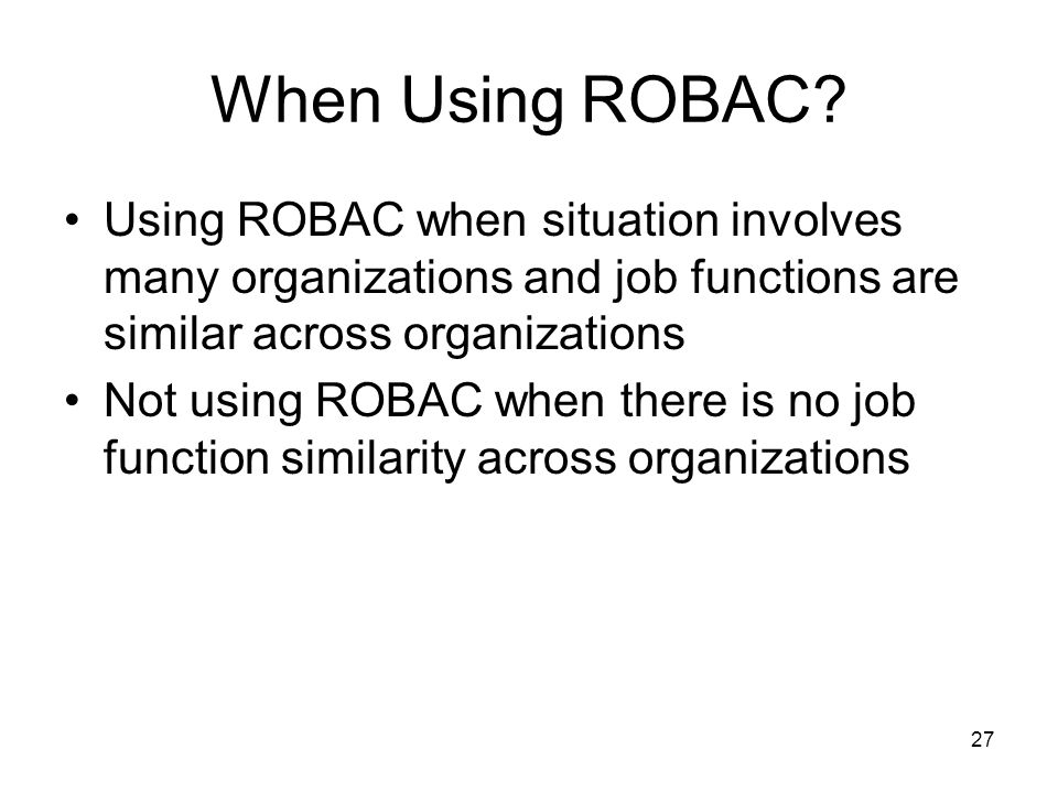 When Using ROBAC Using ROBAC when situation involves many organizations and job functions are similar across organizations.