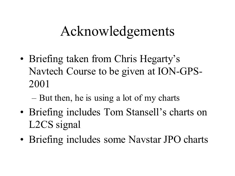 Acknowledgements Briefing taken from Chris Hegarty's Navtech Course to be given at ION-GPS-2001. But then, he is using a lot of my charts.