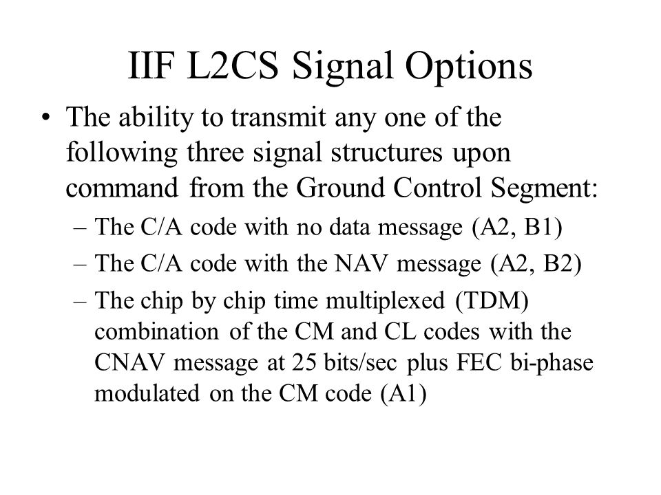 IIF L2CS Signal Options The ability to transmit any one of the following three signal structures upon command from the Ground Control Segment: