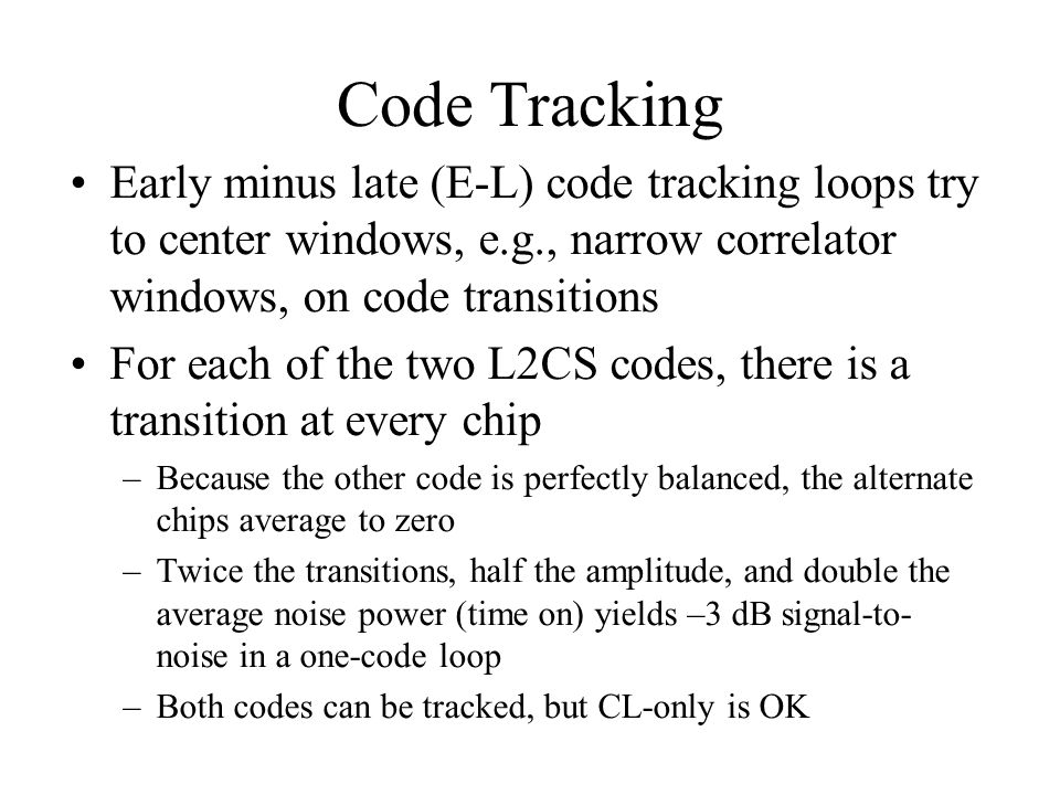 Code Tracking Early minus late (E-L) code tracking loops try to center windows, e.g., narrow correlator windows, on code transitions.