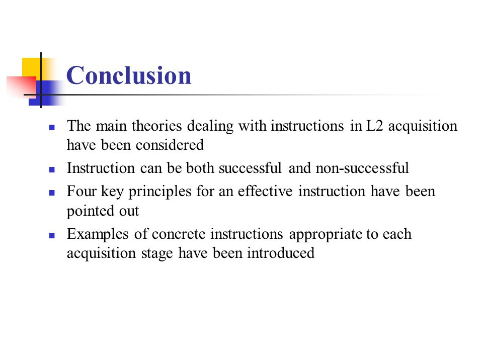 Conclusion The main theories dealing with instructions in L2 acquisition have been considered. Instruction can be both successful and non-successful.