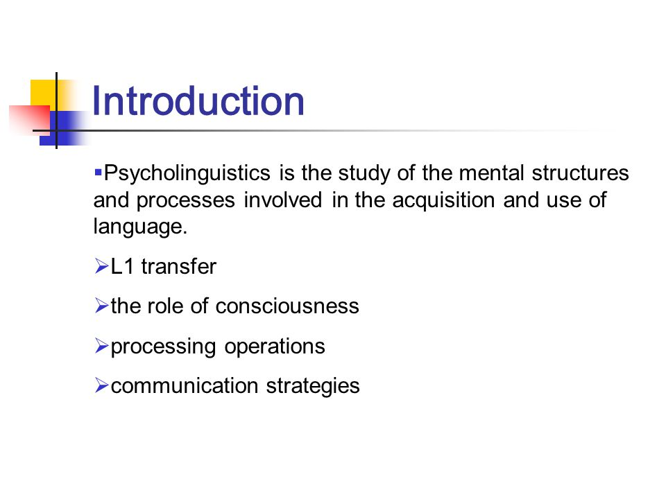 Introduction Psycholinguistics is the study of the mental structures and processes involved in the acquisition and use of language.