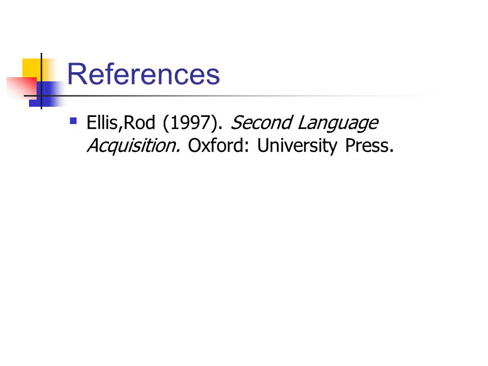 References Ellis,Rod (1997). Second Language Acquisition. Oxford: University Press.