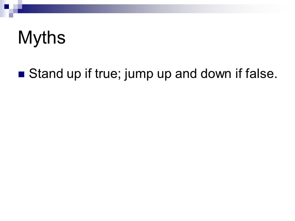 Myths Stand up if true; jump up and down if false.