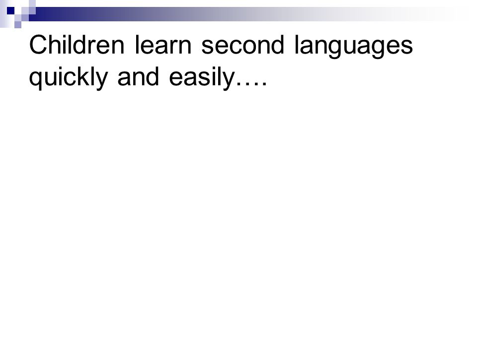 Children learn second languages quickly and easily….
