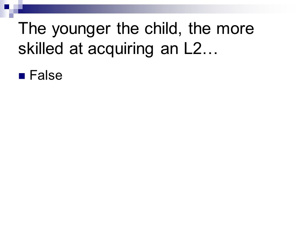 The younger the child, the more skilled at acquiring an L2…