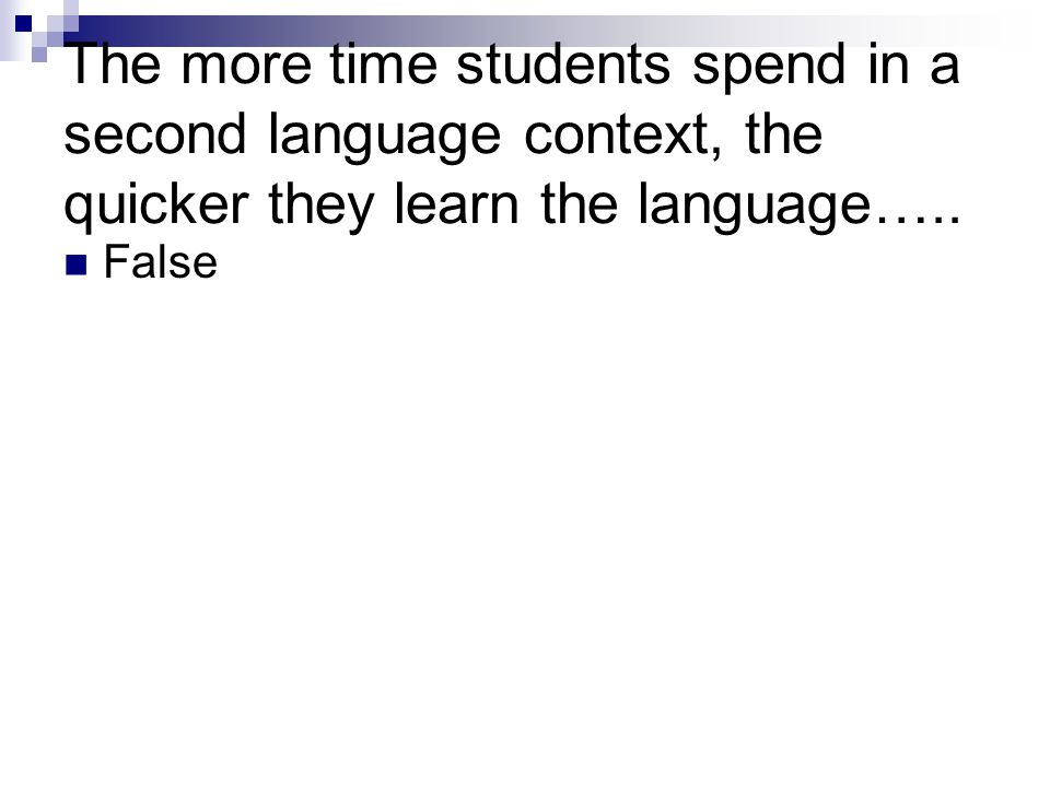The more time students spend in a second language context, the quicker they learn the language…..