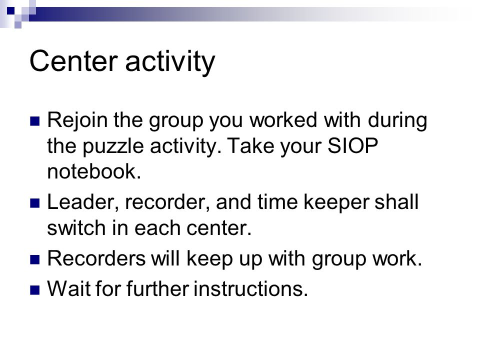 Center activity Rejoin the group you worked with during the puzzle activity. Take your SIOP notebook.
