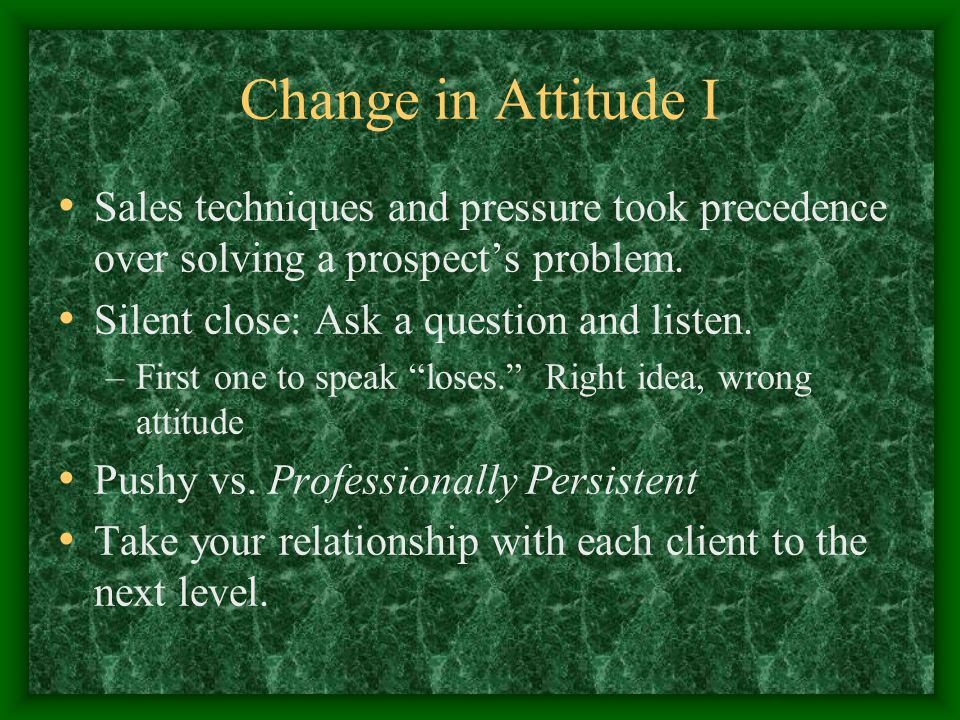 Change in Attitude I Sales techniques and pressure took precedence over solving a prospect's problem.