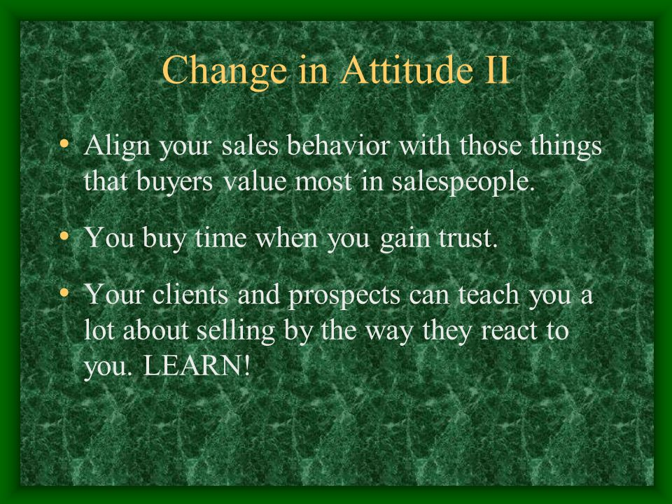 Change in Attitude II Align your sales behavior with those things that buyers value most in salespeople.