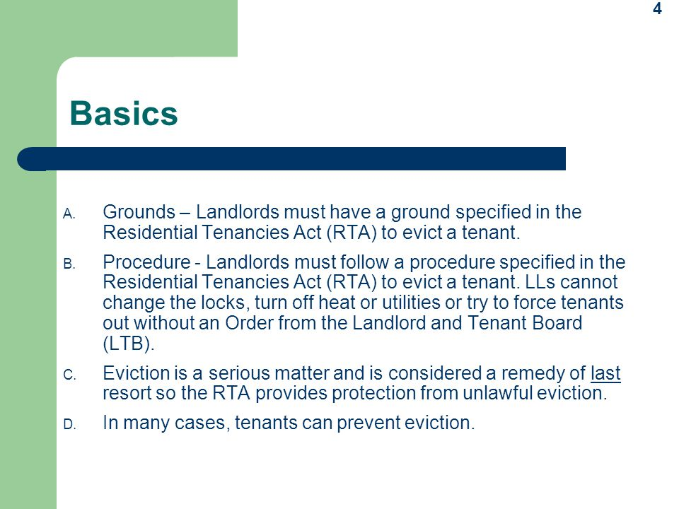 Basics Grounds – Landlords must have a ground specified in the Residential Tenancies Act (RTA) to evict a tenant.