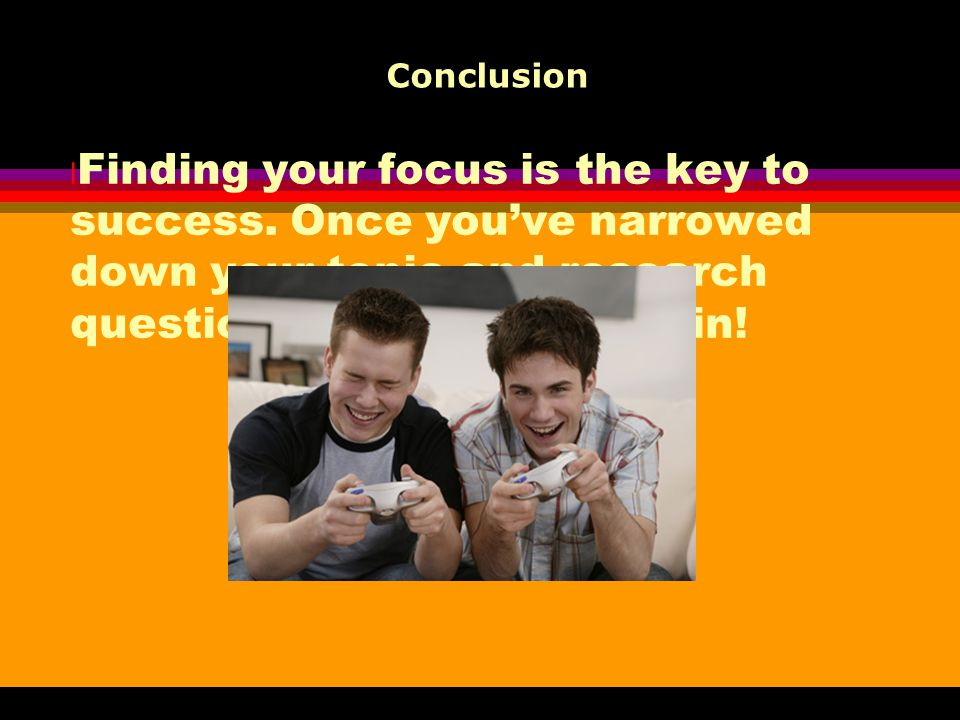 Conclusion Finding your focus is the key to success.