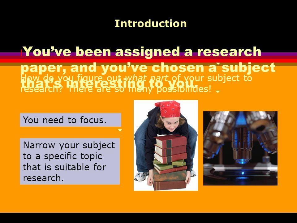 Introduction You've been assigned a research paper, and you've chosen a subject that's interesting to you.