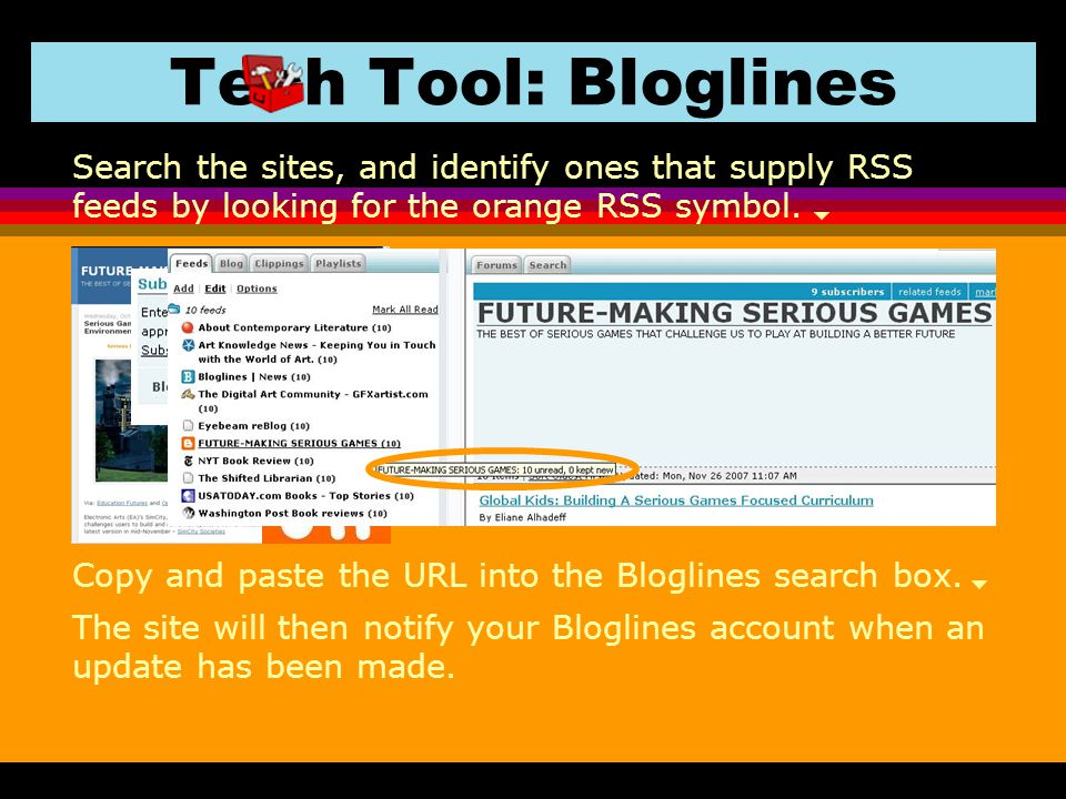 Tech Tool: Bloglines Search the sites, and identify ones that supply RSS feeds by looking for the orange RSS symbol.