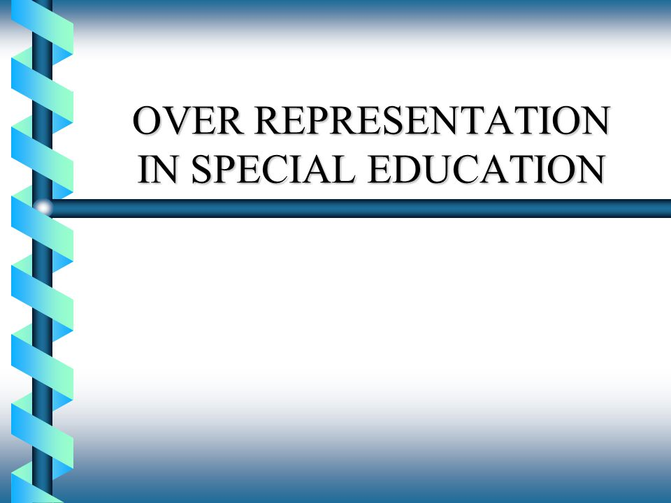 OVER REPRESENTATION IN SPECIAL EDUCATION