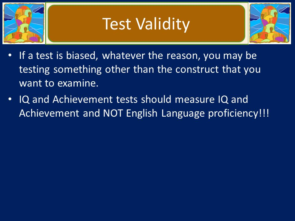 Test Validity If a test is biased, whatever the reason, you may be testing something other than the construct that you want to examine.