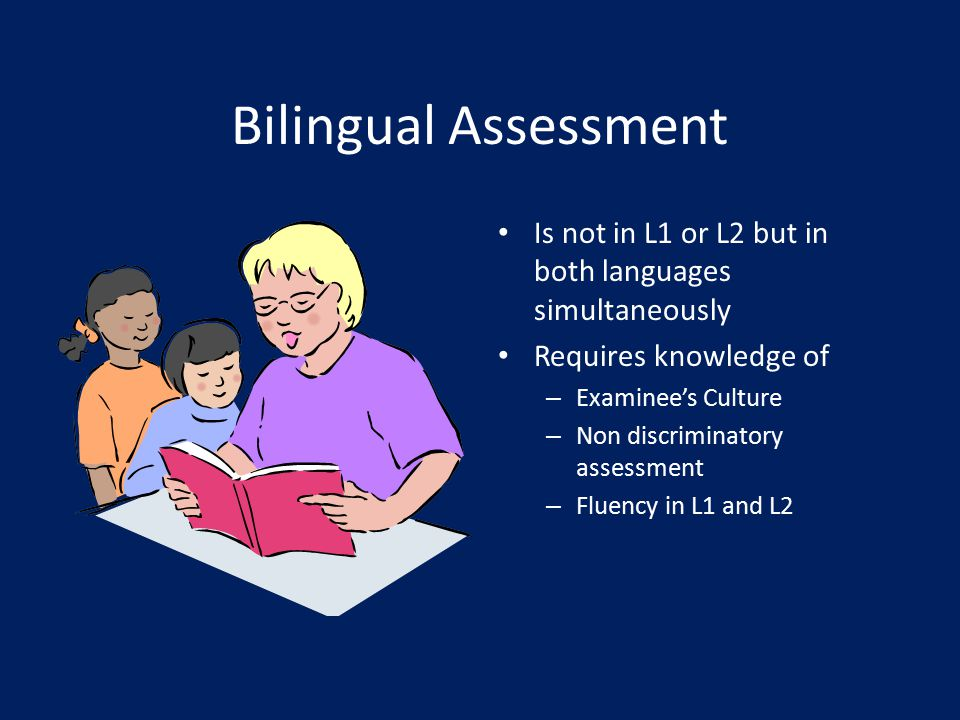 Bilingual Assessment Is not in L1 or L2 but in both languages simultaneously. Requires knowledge of.