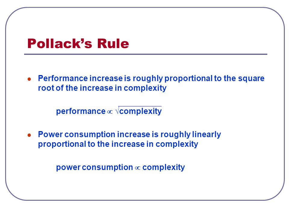 Pollack's Rule Performance increase is roughly proportional to the square root of the increase in complexity.