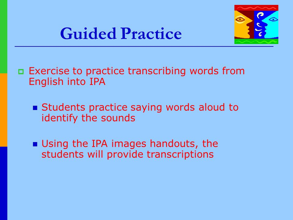 Guided Practice Exercise to practice transcribing words from English into IPA. Students practice saying words aloud to identify the sounds.