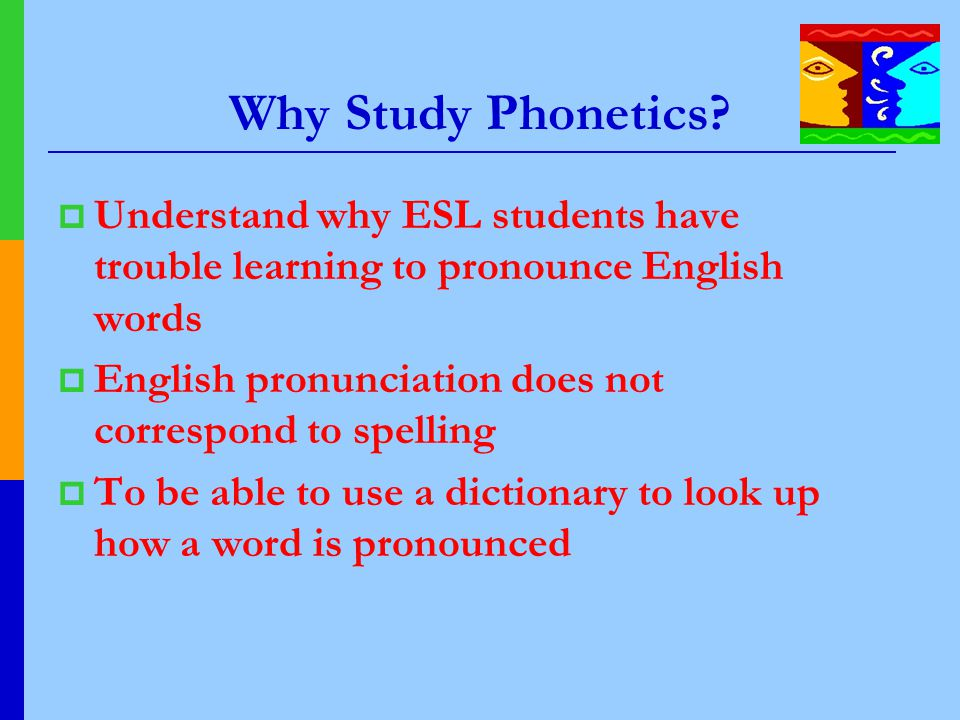 Why Study Phonetics Understand why ESL students have trouble learning to pronounce English words.