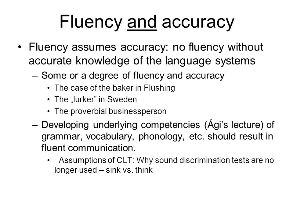 Fluency and accuracy Fluency assumes accuracy: no fluency without accurate knowledge of the language systems.