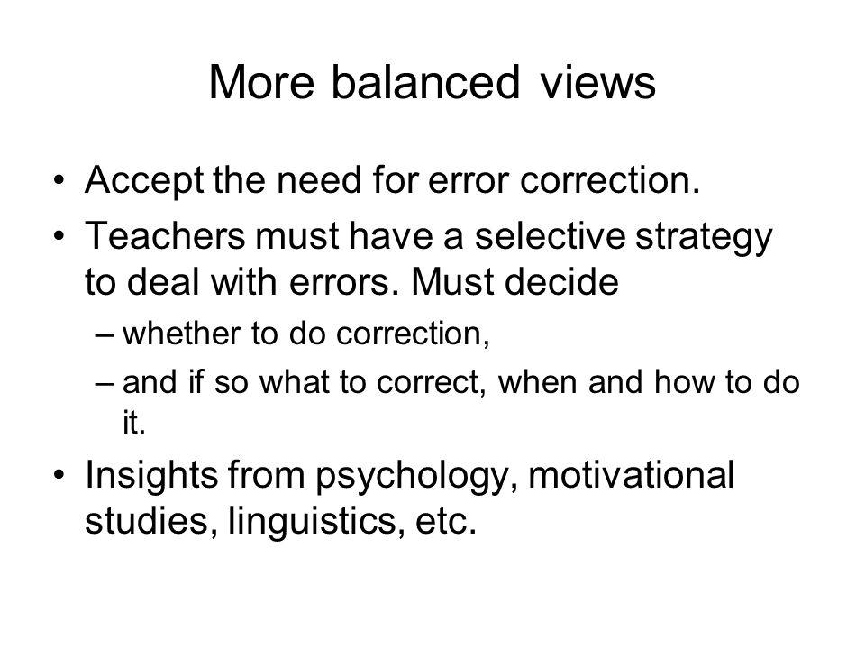 More balanced views Accept the need for error correction.