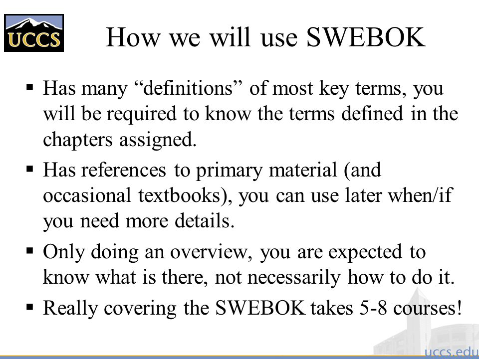 How we will use SWEBOK Has many definitions of most key terms, you will be required to know the terms defined in the chapters assigned.