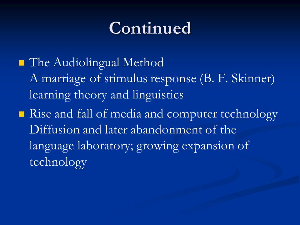 Continued The Audiolingual Method A marriage of stimulus response (B. F. Skinner) learning theory and linguistics.