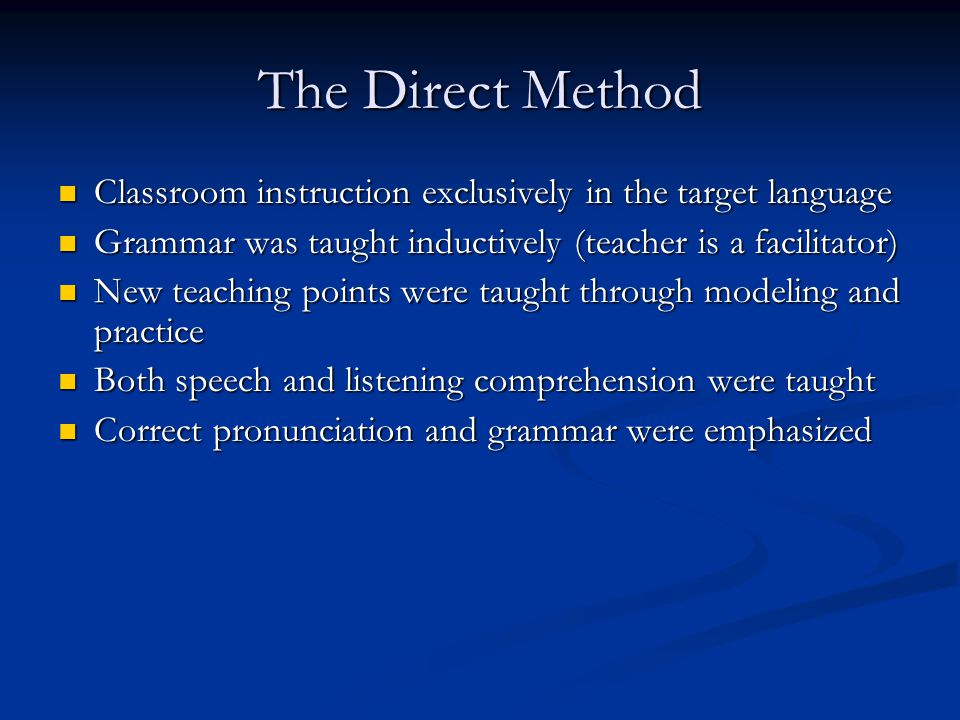 The Direct Method Classroom instruction exclusively in the target language. Grammar was taught inductively (teacher is a facilitator)